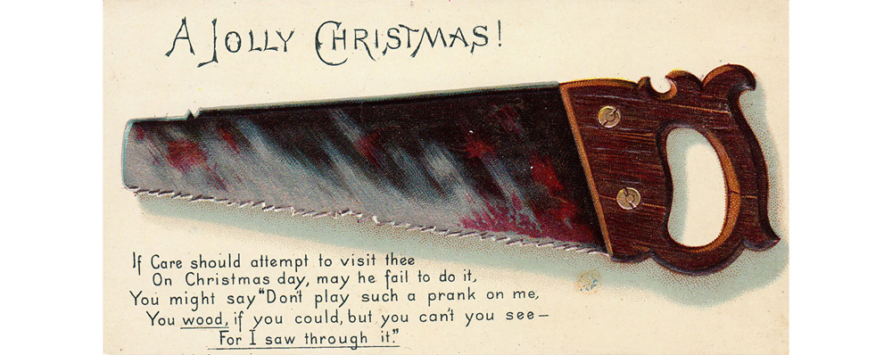 A saw on a Christmas card -- the basis of a fairly excruciating pun. Date: circa 1890s