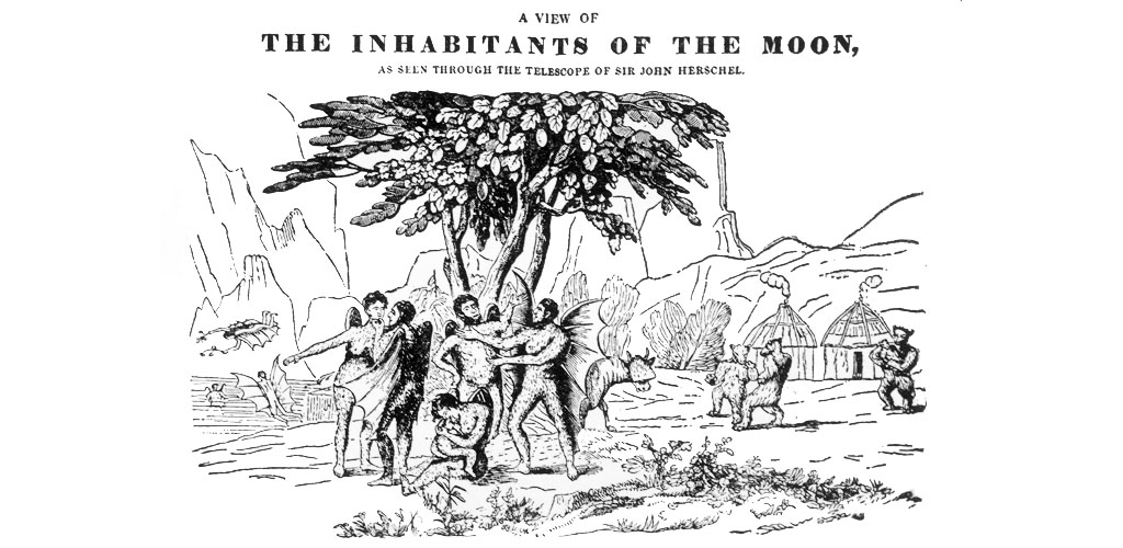 THE GREAT MOON HOAX A scene of life on the Moon, alleged to have been observed by Herschel through his telescope ; it was a journalist's fabrication Date: 25 August 1835